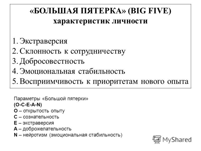 «БОЛЬШАЯ ПЯТЕРКА» (BIG FIVE) характеристик личности 1.Экстраверсия 2.Склонность к сотрудничеству 3.Добросовестность 4.Эмоциональная стабильность 5.Восприимчивость к приоритетам нового опыта Параметры «Большой пятерки» (O-C-E-A-N) O – открытость опыту