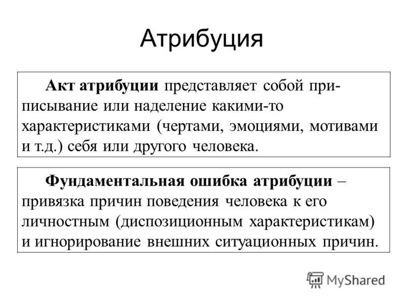 Атрибуция Акт атрибуции представляет собой при- писывание или наделение какими-то характеристиками (чертами, эмоциями, мотивами и т.д.) себя или друго