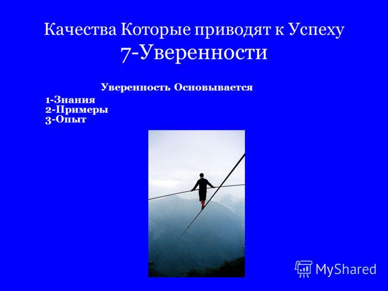 Качества Которые приводят к Успеху 7-Уверенности Уверенность Основывается 1-Знания 2-Примеры 3-Опыт