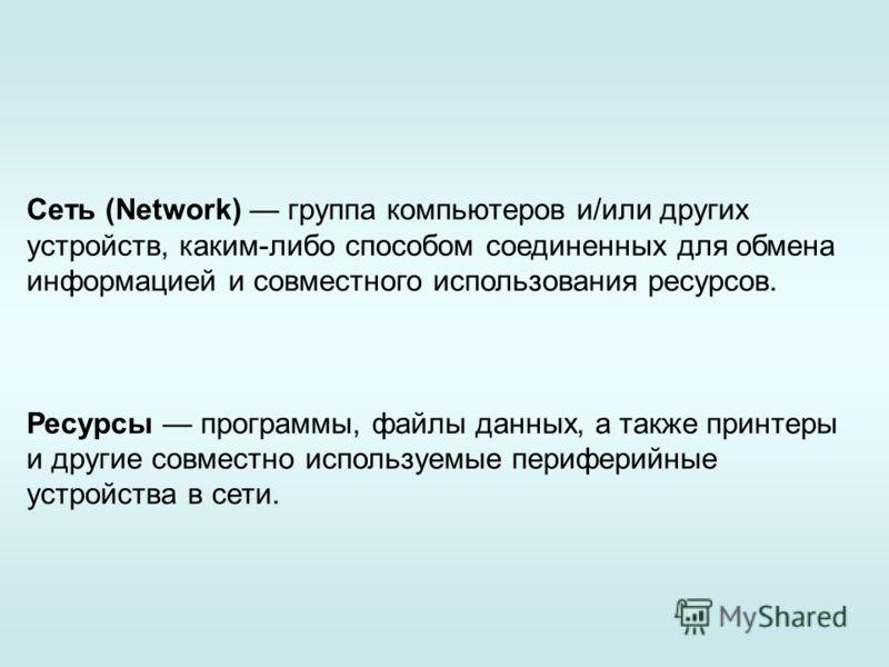 Сеть (Network) группа компьютеров и/или других устройств, каким-либо способом соединенных для обмена информацией и совместного использования ресурсов. Ресурсы программы, файлы данных, а также принтеры и другие совместно используемые периферийные уст