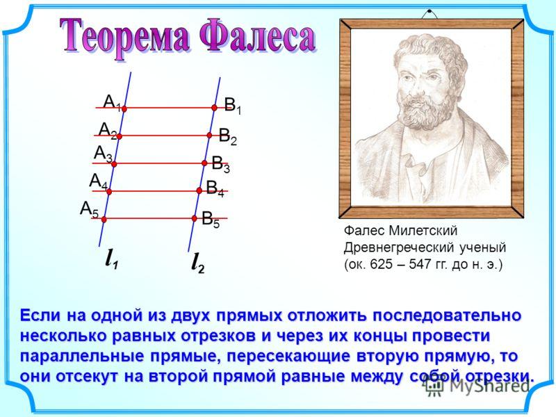 Фалес Милетский Древнегреческий ученый (ок. 625 – 547 гг. до н. э.) Если на одной из двух прямых отложить последовательно несколько равных отрезков и через их концы провести параллельные прямые, пересекающие вторую прямую, то они отсекут на второй пр