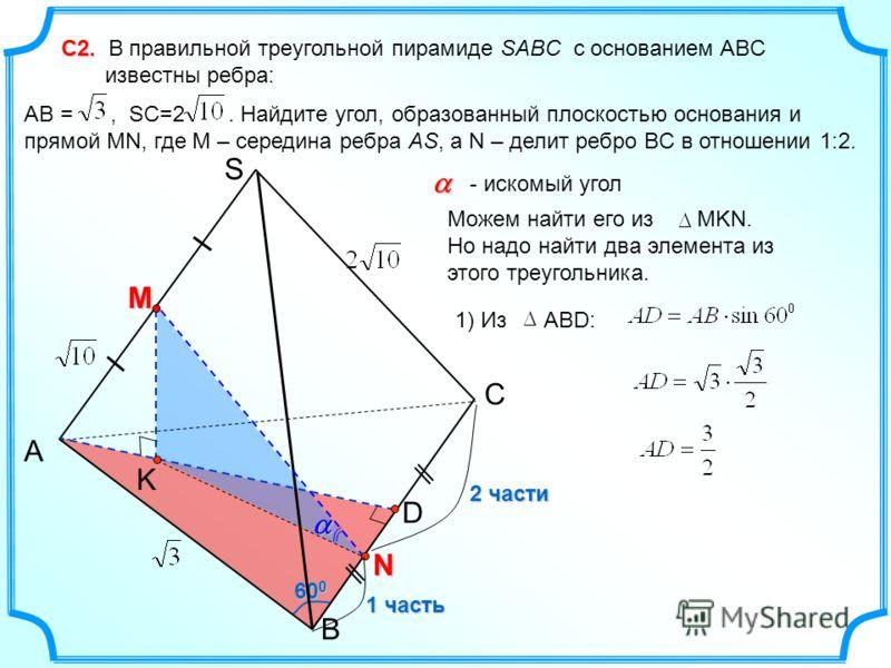 60 0 С2. С2. В правильной треугольной пирамиде SABC с основанием ABC известны ребра: AB =, SC=2. Найдите угол, образованный плоскостью основания и прямой MN, где M – середина ребра AS, а N – делит ребро BC в отношении 1:2. С A B S - искомый угол 1) И