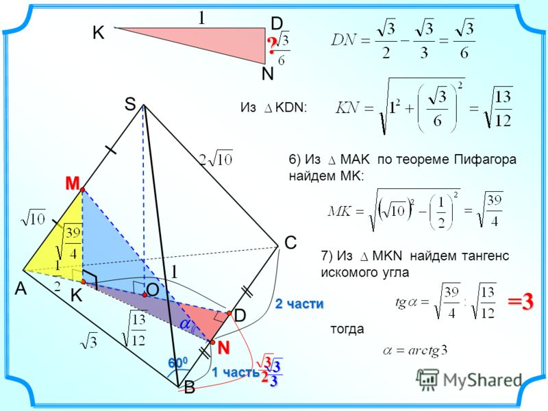 K 60 0 С A B S N 1 часть 2 части D M O 2 3 KD N 6) Из МАK по теореме Пифагора найдем MK:? Из KDN: 7) Из МKN найдем тангенс искомого угла=3 тогда 3 3