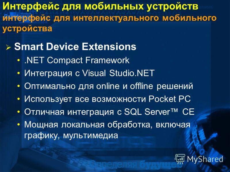 Интерфейс для мобильных устройств интерфейс для интеллектуального мобильного устройства Smart Device Extensions.NET Compact Framework Интеграция с Visual Studio.NET Оптимально для online и offline решений Использует все возможности Pocket PC Отличная