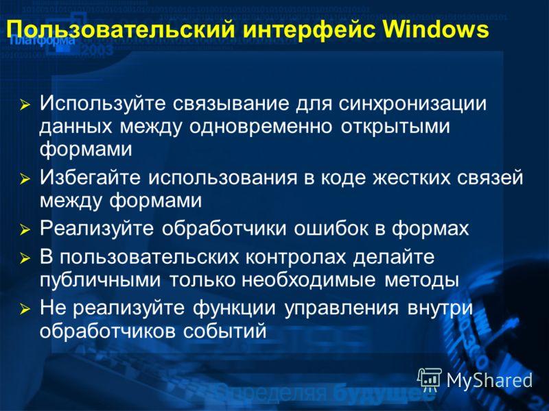 Пользовательский интерфейс Windows Используйте связывание для синхронизации данных между одновременно открытыми формами Избегайте использования в коде жестких связей между формами Реализуйте обработчики ошибок в формах В пользовательских контролах де