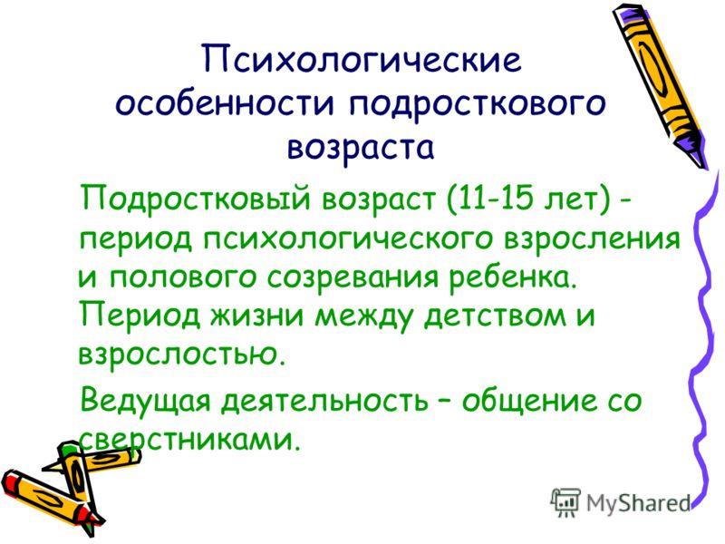 Психологические особенности подросткового возраста Подростковый возраст (11-15 лет) - период психологического взросления и полового созревания ребенка. Период жизни между детством и взрослостью. Ведущая деятельность – общение со сверстниками.