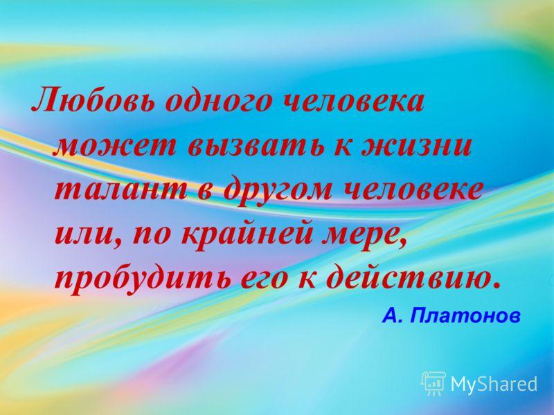 Любовь одного человека может вызвать к жизни талант в другом человеке или, по крайней мере, пробудить его к действию. А. Платонов