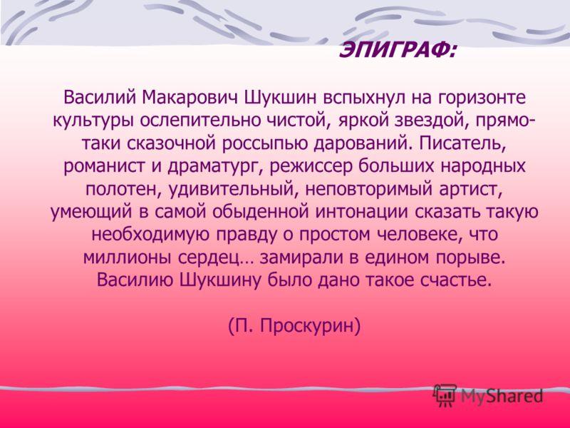 ЭПИГРАФ: Василий Макарович Шукшин вспыхнул на горизонте культуры ослепительно чистой, яркой звездой, прямо- таки сказочной россыпью дарований. Писатель, романист и драматург, режиссер больших народных полотен, удивительный, неповторимый артист, умеющ