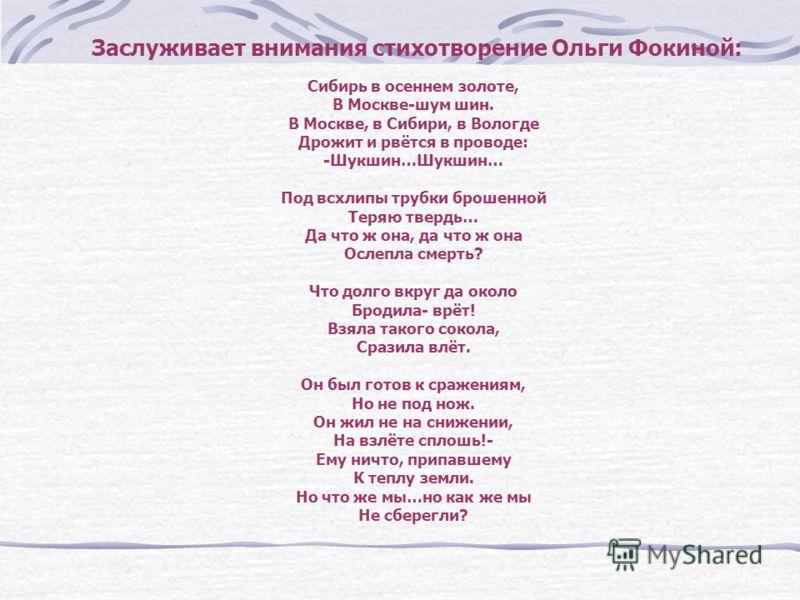 Заслуживает внимания стихотворение Ольги Фокиной: Сибирь в осеннем золоте, В Москве-шум шин. В Москве, в Сибири, в Вологде Дрожит и рвётся в проводе: -Шукшин…Шукшин… Под всхлипы трубки брошенной Теряю твердь… Да что ж она, да что ж она Ослепла смерть