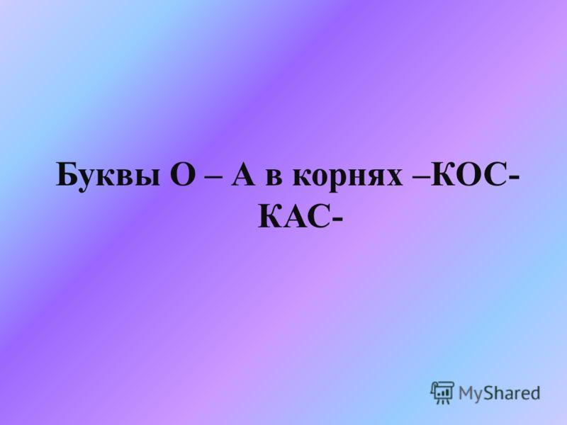 Буквы О – А в корнях – КОС - КАС -