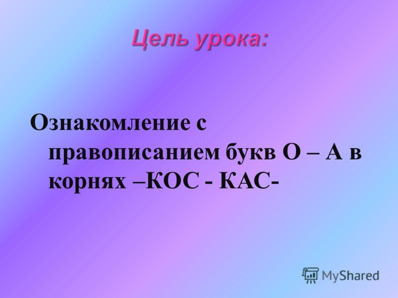Ознакомление с правописанием букв О – А в корнях – КОС - КАС -