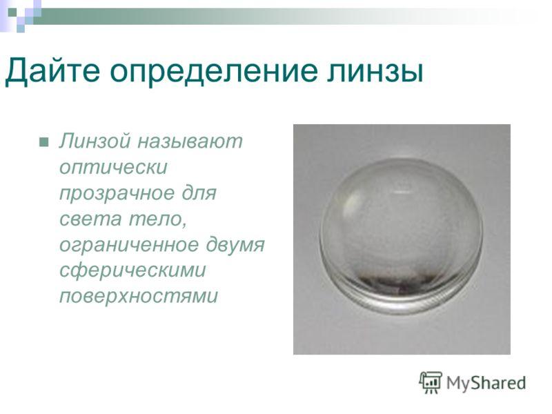 Дайте определение линзы Линзой называют оптически прозрачное для света тело, ограниченное двумя сферическими поверхностями