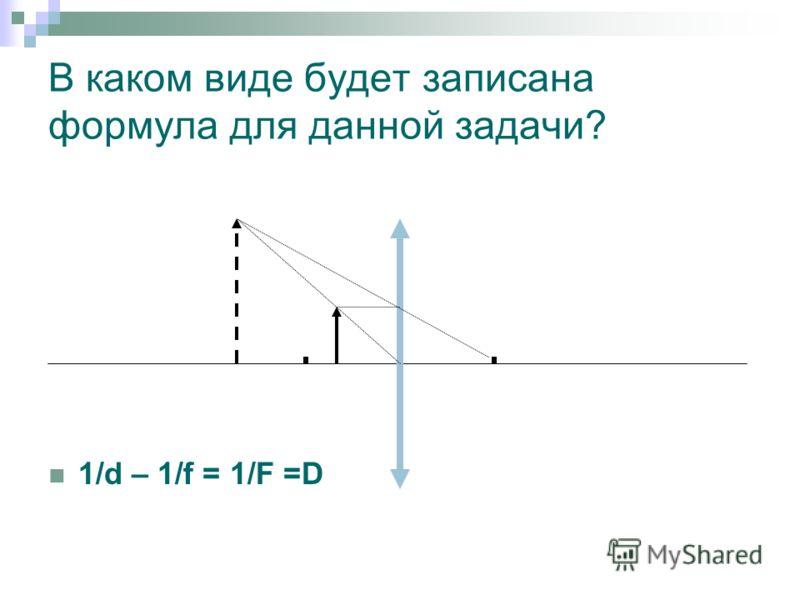 В каком виде будет записана формула для данной задачи? 1/d – 1/f = 1/F =D