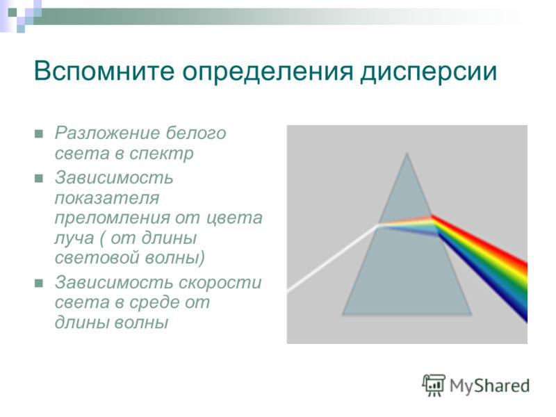 Вспомните определения дисперсии Разложение белого света в спектр Зависимость показателя преломления от цвета луча ( от длины световой волны) Зависимость скорости света в среде от длины волны