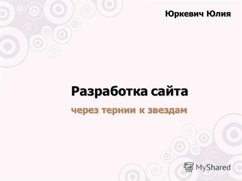 Разработка сайта через тернии к звездам Юркевич Юлия