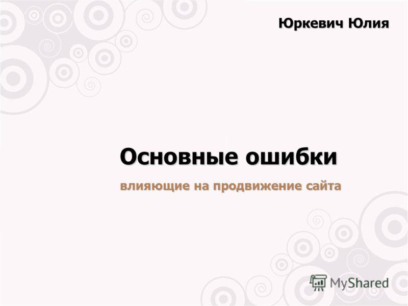 Основные ошибки влияющие на продвижение сайта Юркевич Юлия