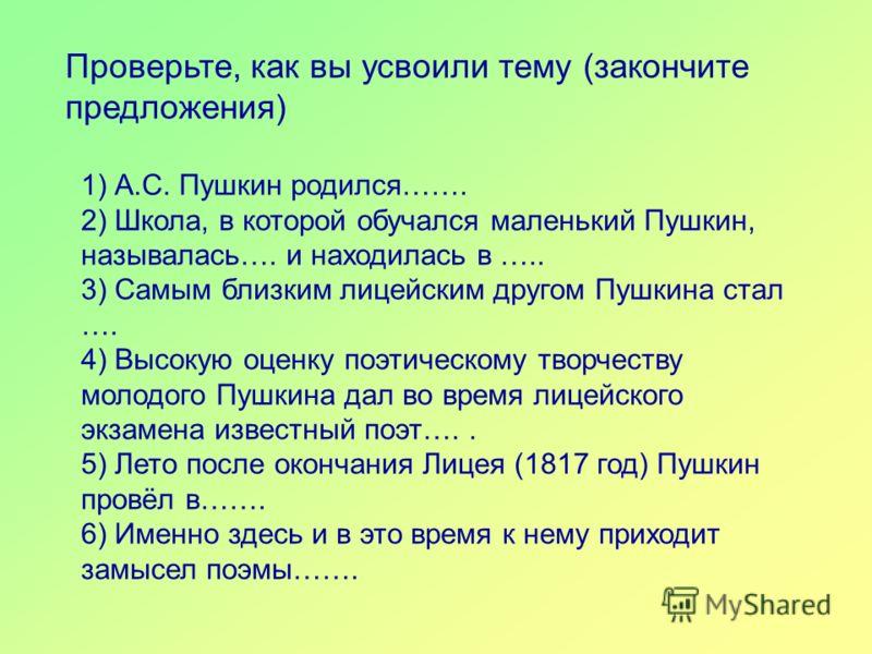 1) А.С. Пушкин родился……. 2) Школа, в которой обучался маленький Пушкин, называлась…. и находилась в ….. 3) Самым близким лицейским другом Пушкина стал …. 4) Высокую оценку поэтическому творчеству молодого Пушкина дал во время лицейского экзамена изв