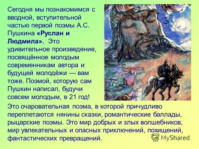 Сегодня мы познакомимся с вводной, вступительной частью первой поэмы А.С. Пушкина «Руслан и Людмила». Это удивительное произведение, посвящённое молодым современникам автора и будущей молодёжи вам тоже. Поэмой, которую сам Пушкин написал, будучи совс