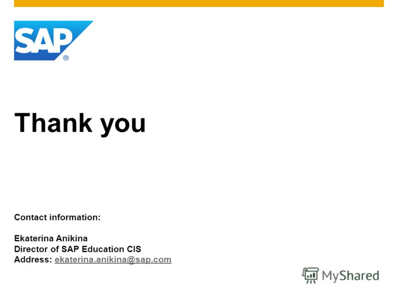 Thank you Contact information: Ekaterina Anikina Director of SAP Education CIS Address: ekaterina.anikina@sap.comekaterina.anikina@sap.com