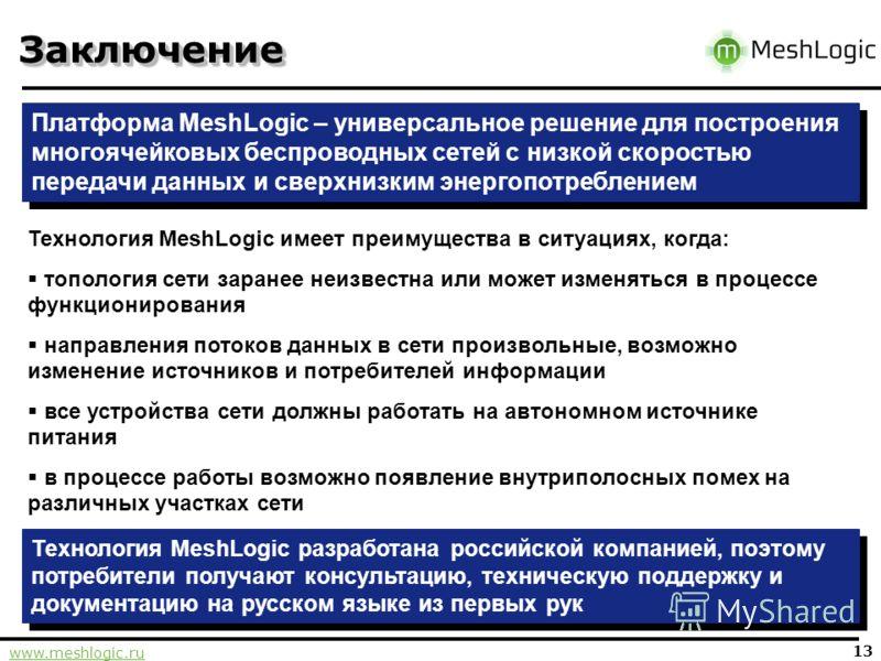 www.meshlogic.ru 13 ЗаключениеЗаключение Платформа MeshLogic – универсальное решение для построения многоячейковых беспроводных сетей с низкой скоростью передачи данных и сверхнизким энергопотреблением Технология MeshLogic имеет преимущества в ситуац