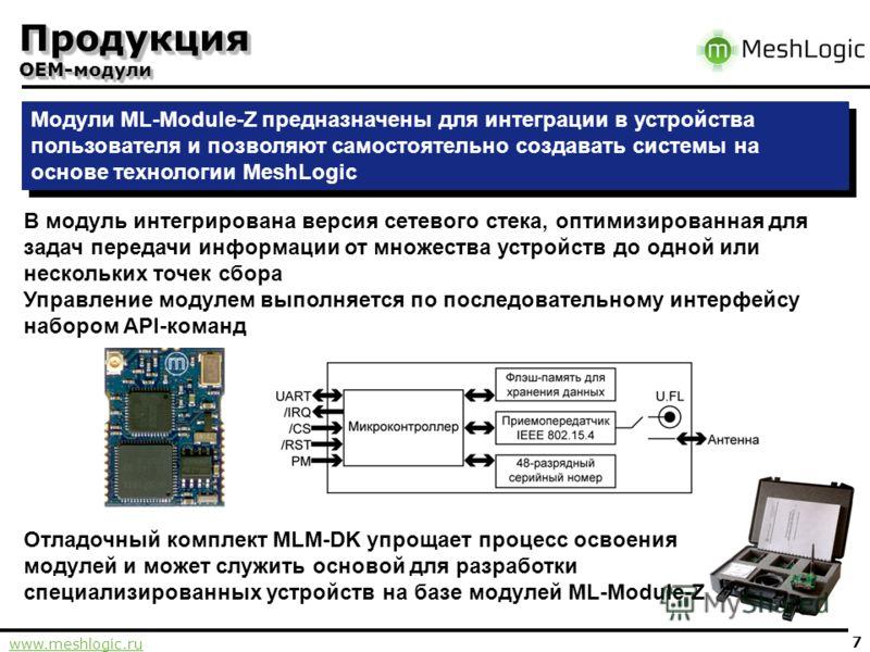 www.meshlogic.ru 7 Продукция OEM-модули Модули ML-Module-Z предназначены для интеграции в устройства пользователя и позволяют самостоятельно создавать системы на основе технологии MeshLogic Отладочный комплект MLM-DK упрощает процесс освоения модулей