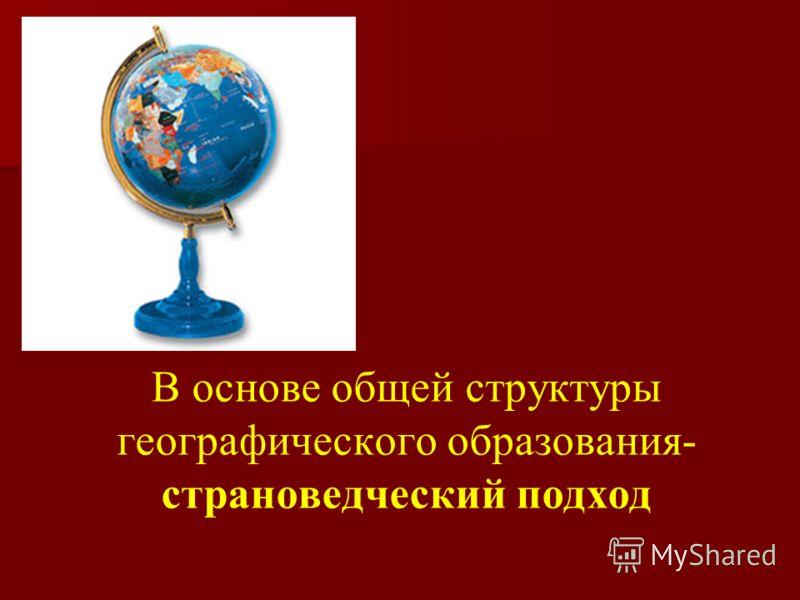 В основе общей структуры географического образования- страноведческий подход