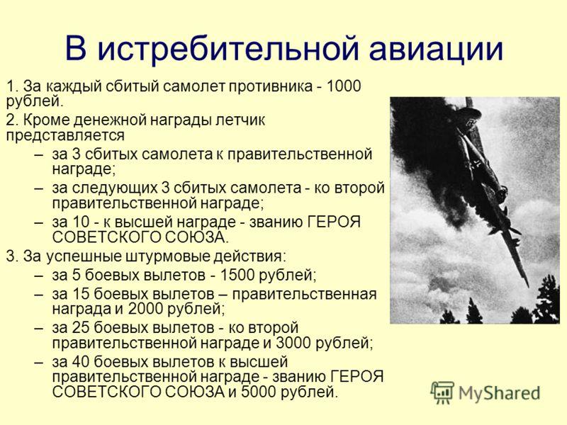 В истребительной авиации 1. За каждый сбитый самолет противника - 1000 рублей. 2. Кроме денежной награды летчик представляется –за 3 сбитых самолета к правительственной награде; –за следующих 3 сбитых самолета - ко второй правительственной награде; –