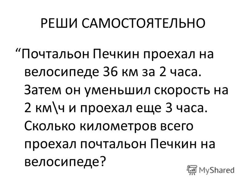 РЕШИ САМОСТОЯТЕЛЬНО Почтальон Печкин проехал на велосипеде 36 км за 2 часа. Затем он уменьшил скорость на 2 км\ч и проехал еще 3 часа. Сколько километров всего проехал почтальон Печкин на велосипеде?