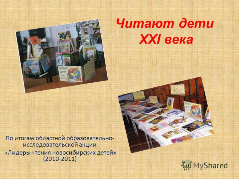 Читают дети XXI века По итогам областной образовательно- исследовательской акции «Лидеры чтения новосибирских детей» (2010-2011)