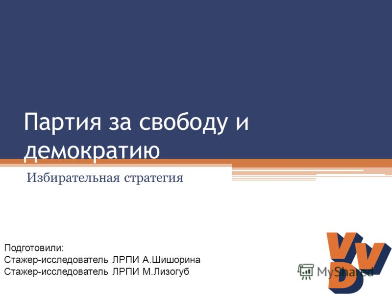 Партия за свободу и демократию Избирательная стратегия Подготовили: Стажер-исследователь ЛРПИ А.Шишорина Стажер-исследователь ЛРПИ М.Лизогуб