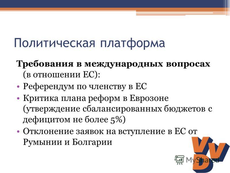 Политическая платформа Требования в международных вопросах (в отношении ЕС): Референдум по членству в ЕС Критика плана реформ в Еврозоне (утверждение сбалансированных бюджетов с дефицитом не более 5%) Отклонение заявок на вступление в ЕС от Румынии и
