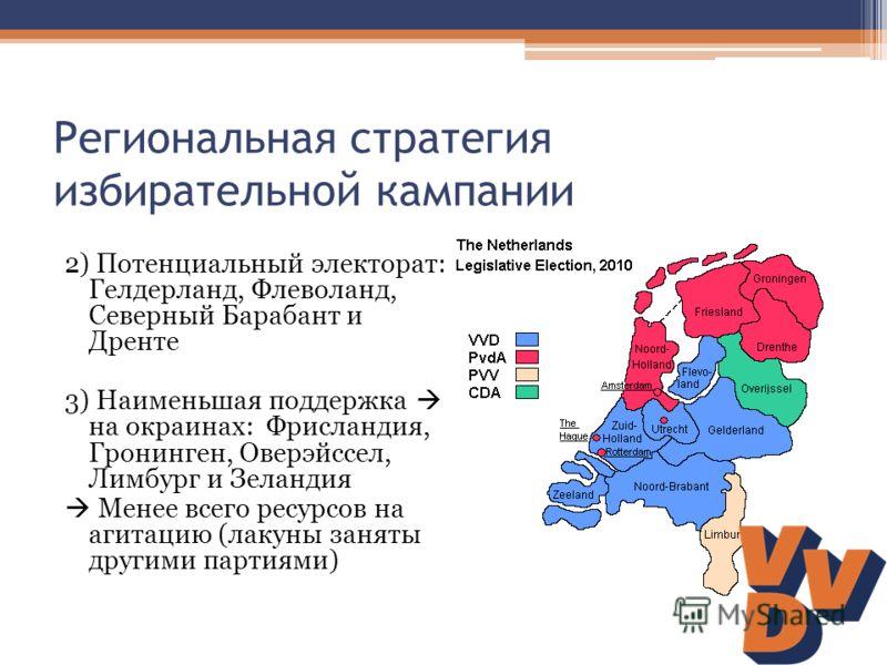 Региональная стратегия избирательной кампании 2) Потенциальный электорат: Гелдерланд, Флеволанд, Северный Барабант и Дренте 3) Наименьшая поддержка на окраинах: Фрисландия, Гронинген, Оверэйссел, Лимбург и Зеландия Менее всего ресурсов на агитацию (л