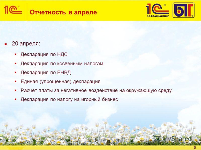 6 Отчетность в апреле 20 апреля: Декларация по НДС Декларация по косвенным налогам Декларация по ЕНВД Единая (упрощенная) декларация Расчет платы за негативное воздействие на окружающую среду Декларация по налогу на игорный бизнес
