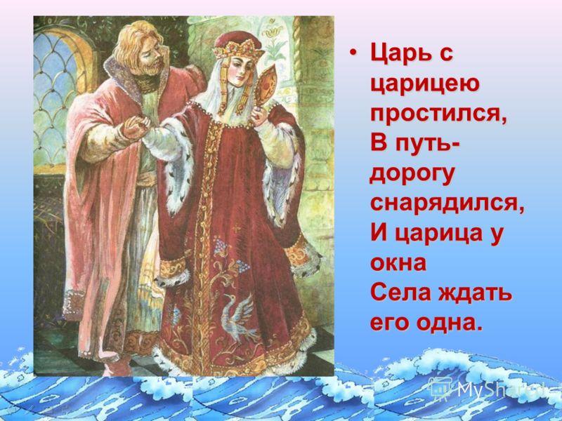 Царь с царицею простился, В путь- дорогу снарядился, И царица у окна Села ждать его одна.Царь с царицею простился, В путь- дорогу снарядился, И царица у окна Села ждать его одна.