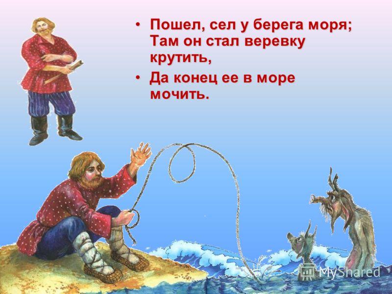Пошел, сел у берега моря; Там он стал веревку крутить,Пошел, сел у берега моря; Там он стал веревку крутить, Да конец ее в море мочить.Да конец ее в море мочить.
