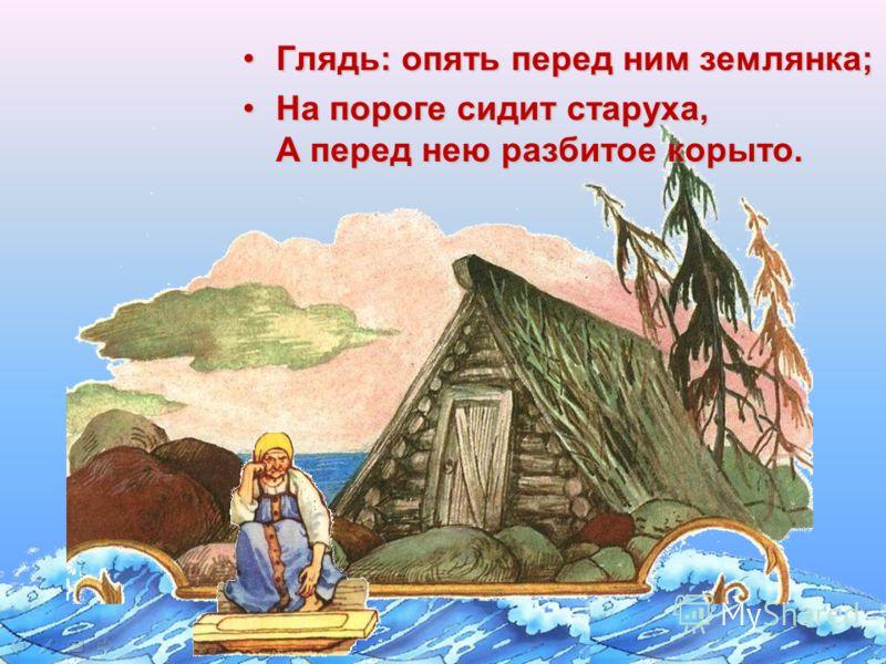 Глядь: опять перед ним землянка;Глядь: опять перед ним землянка; На пороге сидит старуха, А перед нею разбитое корыто.На пороге сидит старуха, А перед нею разбитое корыто.