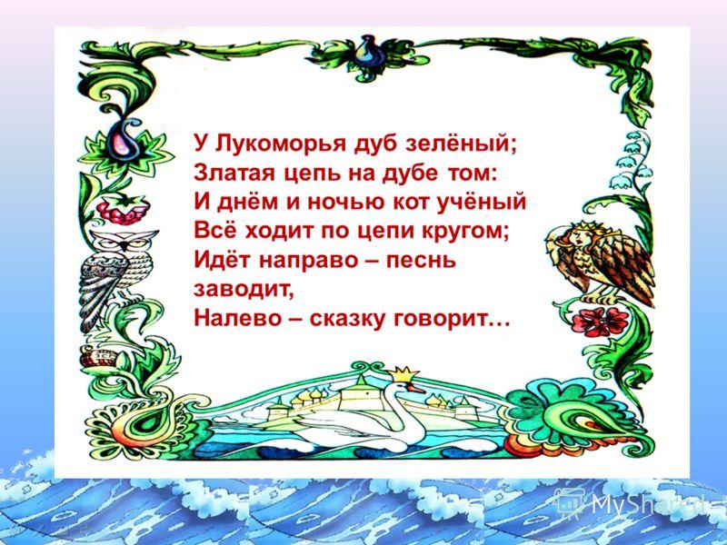 У Лукоморья дуб зелёный; Златая цепь на дубе том: И днём и ночью кот учёный Всё ходит по цепи кругом; Идёт направо – песнь заводит, Налево – сказку говорит…
