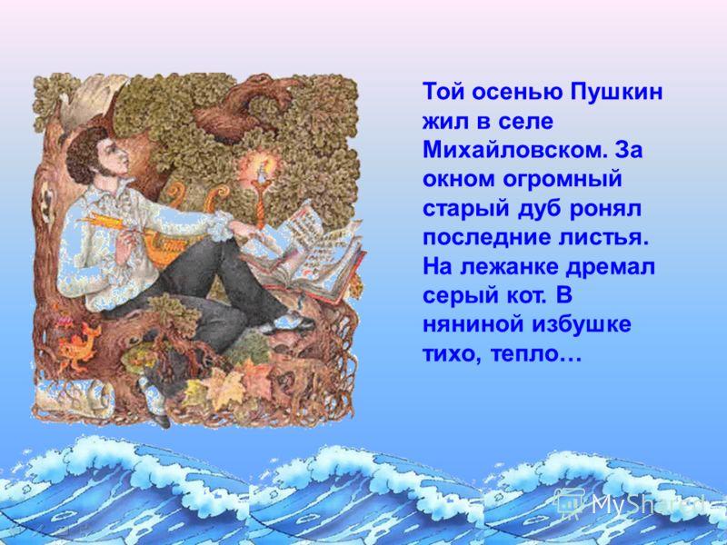 Той осенью Пушкин жил в селе Михайловском. За окном огромный старый дуб ронял последние листья. На лежанке дремал серый кот. В няниной избушке тихо, тепло…