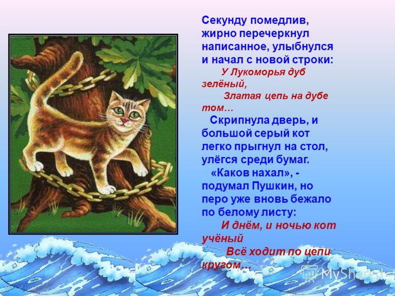 Секунду помедлив, жирно перечеркнул написанное, улыбнулся и начал с новой строки: У Лукоморья дуб зелёный, Златая цепь на дубе том… Скрипнула дверь, и большой серый кот легко прыгнул на стол, улёгся среди бумаг. «Каков нахал», - подумал Пушкин, но пе
