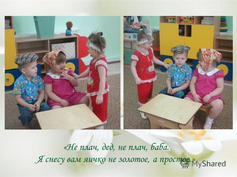 «Не плач, дед, не плач, баба. Я снесу вам яичко не золотое, а простое.»