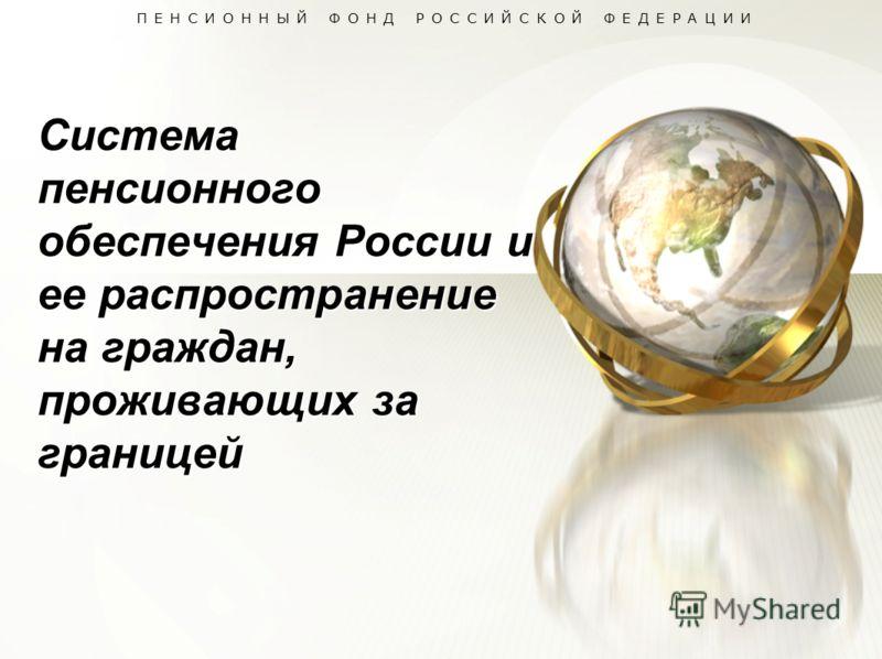ПЕНСИОННЫЙ ФОНД РОССИЙСКОЙ ФЕДЕРАЦИИ Система пенсионного обеспечения России и ее распространение на граждан, проживающих за границей