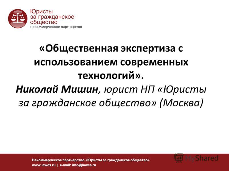 Некоммерческое партнерство «Юристы за гражданское общество» www.lawcs.ru | e-mail: info@lawcs.ru «Общественная экспертиза с использованием современных технологий». Николай Мишин, юрист НП «Юристы за гражданское общество» (Москва)