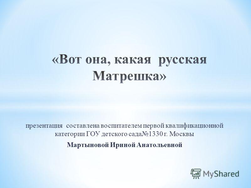 презентация составлена воспитателем первой квалификационной категории ГОУ детского сада1330 г. Москвы Мартыновой Ириной Анатольевной