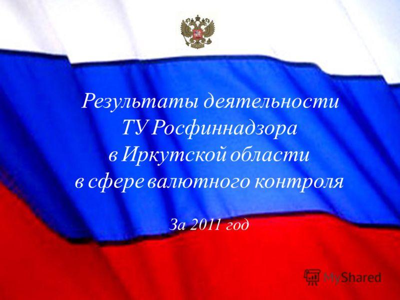 Результаты деятельности ТУ Росфиннадзора в Иркутской области в сфере валютного контроля За 2011 год