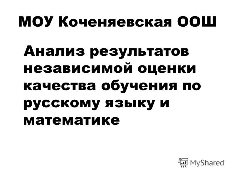 МОУ Коченяевская ООШ Анализ результатов независимой оценки качества обучения по русскому языку и математике