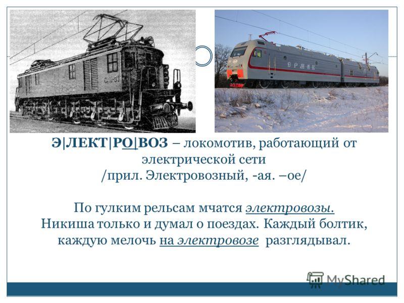 Э|ЛЕКТ|РО|ВОЗ – локомотив, работающий от электрической сети /прил. Электровозный, -ая. –ое/ По гулким рельсам мчатся электровозы. Никиша только и думал о поездах. Каждый болтик, каждую мелочь на электровозе разглядывал.