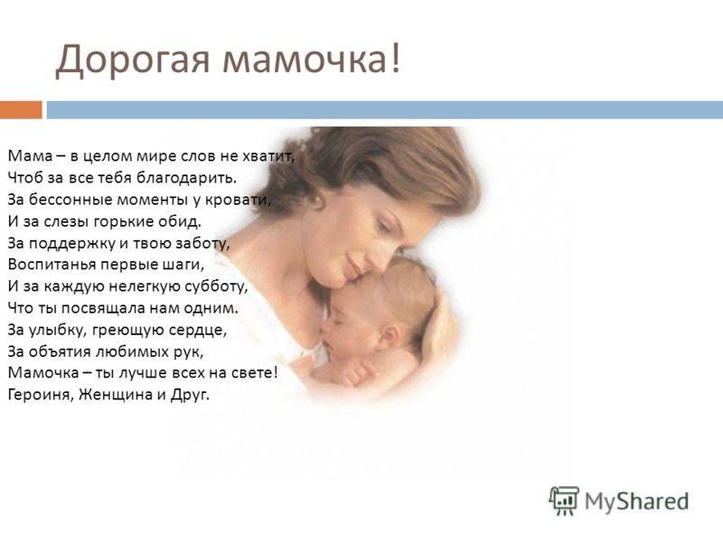 Дорогая мамочка ! Мама – в целом мире слов не хватит, Чтоб за все тебя благодарить. За бессонные моменты у кровати, И за слезы горькие обид. За поддержку и твою заботу, Воспитанья первые шаги, И за каждую нелегкую субботу, Что ты посвящала нам одним.
