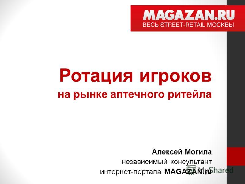 Ротация игроков на рынке аптечного ритейла Алексей Могила независимый консультант интернет-портала MAGAZAN.ru