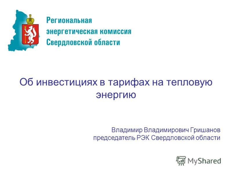 Об инвестициях в тарифах на тепловую энергию Владимир Владимирович Гришанов председатель РЭК Свердловской области