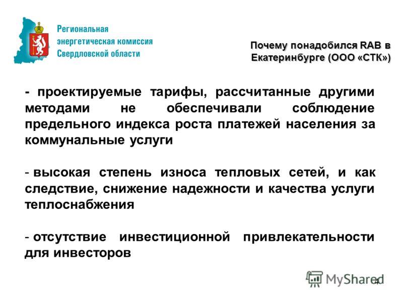 4 Почему понадобился RAB в Екатеринбурге (ООО «СТК») - проектируемые тарифы, рассчитанные другими методами не обеспечивали соблюдение предельного индекса роста платежей населения за коммунальные услуги - высокая степень износа тепловых сетей, и как с